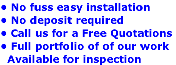 • No fuss easy installation • No deposit required  • Call us for a Free Quotations  • Full portfolio of of our work   Available for inspection